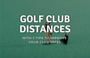 Golf Club Distances with 3 Tips To Improve Your Club Speed